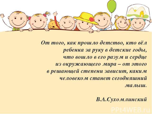 От того, как прошло детство, кто вёл ребенка за руку в детские годы, что вошло в его разум и сердце из окружающего мира – от этого в решающей степени зависит, каким человеком станет сегодняшний малыш. В.А.Сухомлинский