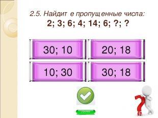 2.5. Найдите пропущенные числа: 2; 3; 6; 4; 14; 6; ?; ? 30; 10 20; 18 10; 30 30;