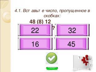4.1. Вставьте число, пропущенное в скобках: 48 (8) 12 96 (?) 6 32 45 16 22