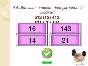 4.4. Вставьте число, пропущенное в скобках: 612 (12) 413 821 ( ? ) 144 16 21 14