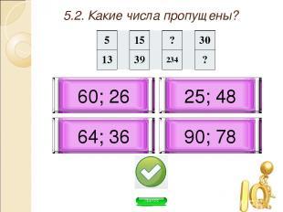 5.2. Какие числа пропущены? 90; 78 60; 26 64; 36 25; 48 5 15 ? 30 13 39 234 ?