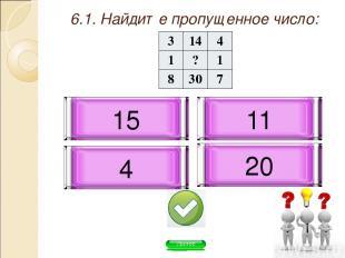 6.1. Найдите пропущенное число: 4 20 11 15 3 14 4 1 ? 1 8 30 7