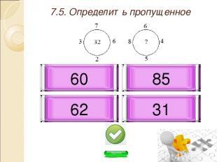 7.5. Определить пропущенное число: 62 31 85 60