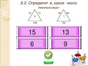 8.2. Определите, какое число пропущено: 6 9 13 15