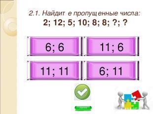 2.1. Найдите пропущенные числа: 2; 12; 5; 10; 8; 8; ?; ? 11; 6 6; 6 6; 11 11; 11