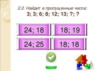 2.2. Найдите пропущенные числа: 3; 3; 6; 8; 12; 13; ?; ? 24; 18 18; 19 18; 18 24