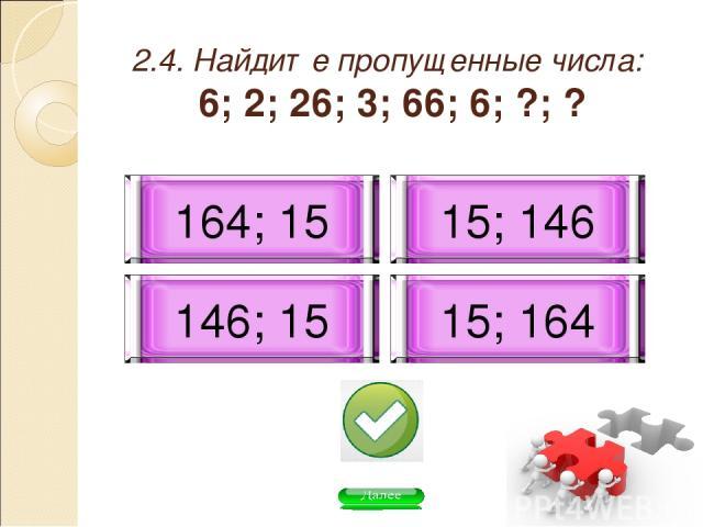2.4. Найдите пропущенные числа: 6; 2; 26; 3; 66; 6; ?; ? 146; 15 15; 146 164; 15 15; 164