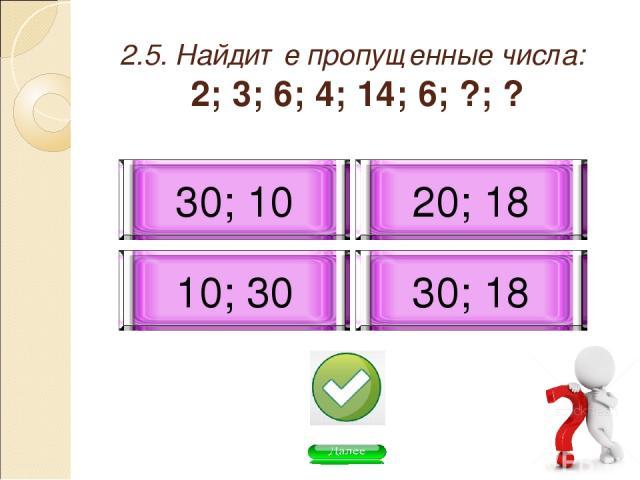 2.5. Найдите пропущенные числа: 2; 3; 6; 4; 14; 6; ?; ? 30; 10 20; 18 10; 30 30; 18