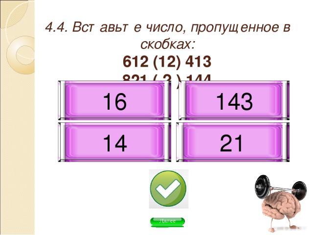4.4. Вставьте число, пропущенное в скобках: 612 (12) 413 821 ( ? ) 144 16 21 14 143