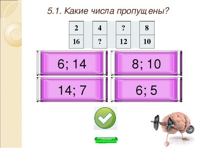 5.1. Какие числа пропущены? 6; 14 6; 5 14; 7 8; 10 2 4 ? 8 16 ? 12 10