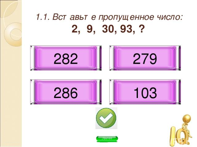 1.1. Вставьте пропущенное число: 2, 9, 30, 93, ? 282 286 279 103