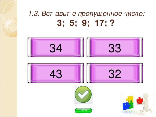 1.3. Вставьте пропущенное число: 3; 5; 9; 17; ? 33 34 43 32
