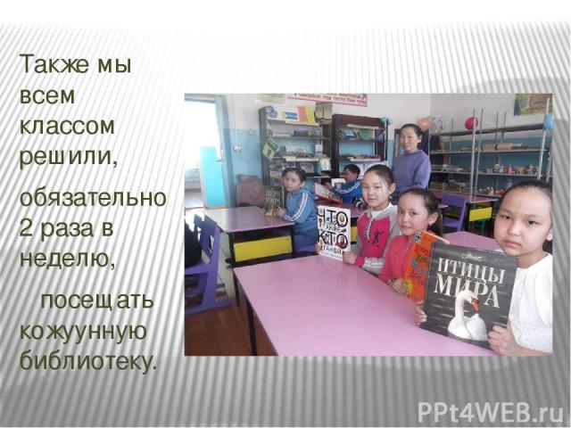 Также мы всем классом решили, обязательно 2 раза в неделю, посещать кожуунную библиотеку.