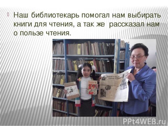 Наш библиотекарь помогал нам выбирать книги для чтения, а так же рассказал нам о пользе чтения.