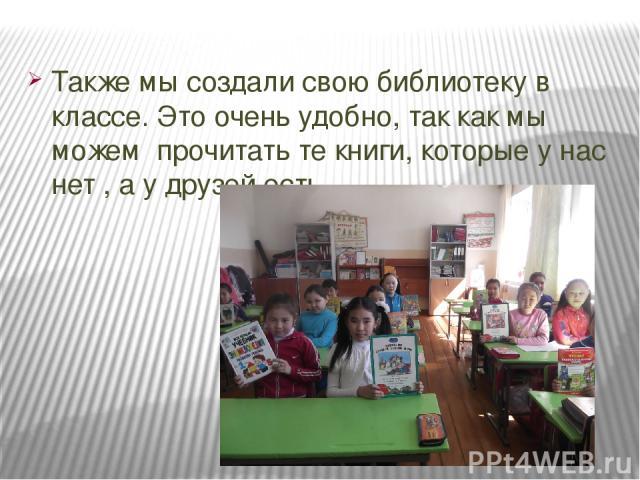 Также мы создали свою библиотеку в классе. Это очень удобно, так как мы можем прочитать те книги, которые у нас нет , а у друзей есть.