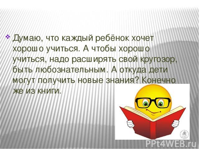 Думаю, что каждый ребёнок хочет хорошо учиться. А чтобы хорошо учиться, надо расширять свой кругозор, быть любознательным. А откуда дети могут получить новые знания? Конечно же из книги.