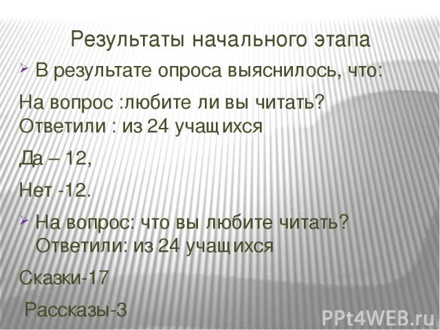 Результаты начального этапа В результате опроса выяснилось, что: На вопрос :любите ли вы читать? Ответили : из 24 учащихся Да – 12, Нет -12. На вопрос: что вы любите читать? Ответили: из 24 учащихся Сказки-17 Рассказы-3 Энциклопедии-3 Стихи-1 Больши…