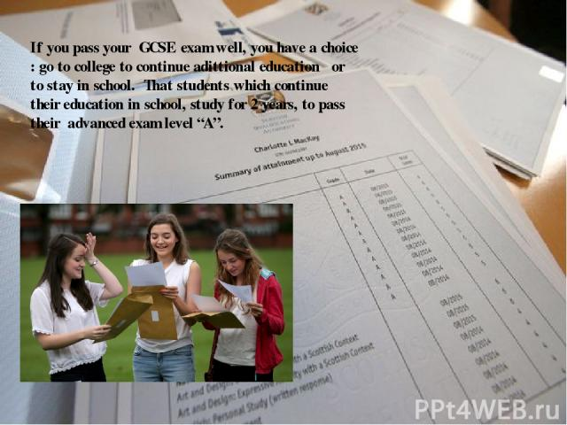 "If you pass your GCSE exam well, you have a choice : go to college to continue adittional education or to stay in school. That students which continue their education in school, study for 2 years, to pass their advanced exam level ""A""."