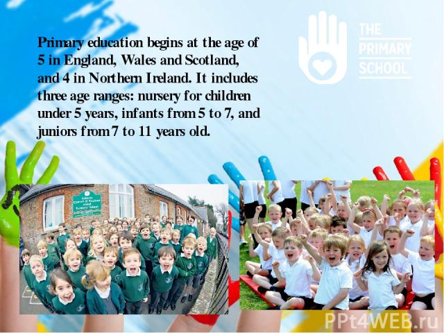 Primary education begins at the age of 5 in England, Wales and Scotland, and 4 in Northern Ireland.It includes three age ranges: nursery for children under 5 years, infants from 5 to 7, and juniors from 7 to 11 years old.
