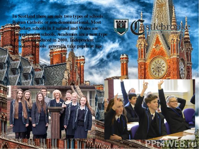 In Scotland there are only two types of schools Roman Catholic or non-denominational. Most secondary schools in England and Wales are comprehensive schools.Academies are a new type of school introduced in 2000.Independent secondary schools genera…
