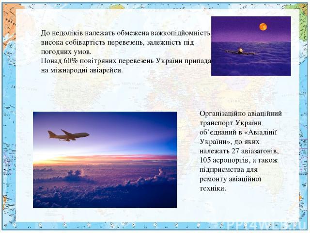 До недоліків належать обмежена важкопідйомність, висока собівартість перевезень, залежність під погодних умов. Понад 60% повітряних перевезень України припадає на міжнародні авіарейси. Організаційно авіаційний транспорт України об'єднаний в «Авіалін…