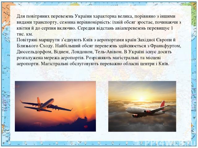 Для повітряних перевезень України характерна велика, порівняно з іншими видами транспорту, сезонна нерівномірність: їхній обсяг зростає, починаючи з квітня й до серпня включно. Середня відстань авіаперевезень перевищує 1 тис. км. Повітряні маршрути …