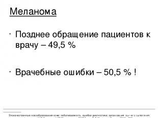 Позднее обращение пациентов к врачу – 49,5 % Врачебные ошибки – 50,5 % ! Меланом