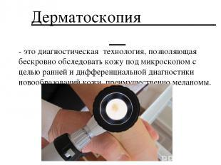 Дерматоскопия - это диагностическая технология, позволяющая бескровно обследоват