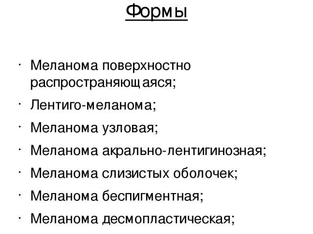 Формы Меланома поверхностно распространяющаяся; Лентиго-меланома; Меланома узловая; Меланома акрально-лентигинозная; Меланома слизистых оболочек; Меланома беспигментная; Меланома десмопластическая; Меланома нейротропная.