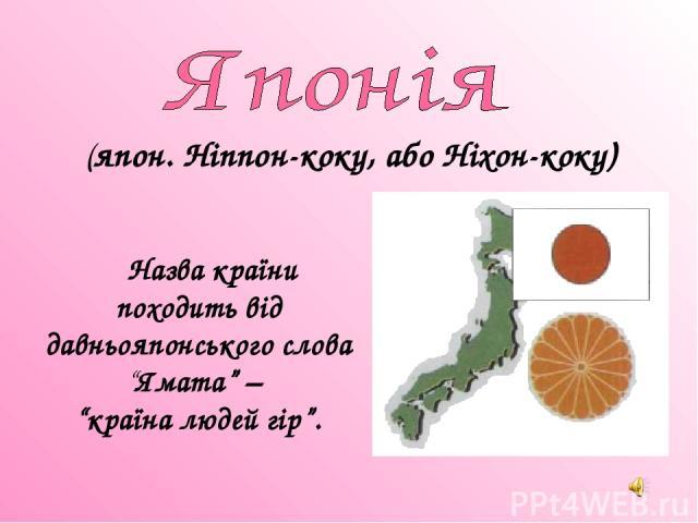 """Назва країни походить від давньояпонського слова """"Ямата"""" – """"країна людей гір"""". (япон. Ніппон-коку, або Ніхон-коку)"""