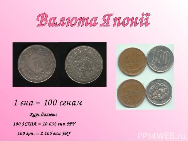 1 єна = 100 сенам Курс валют: 100 $США = 10 632 єни JPY 100 грн. = 2 105 єни JPY