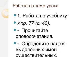 Работа по теме урока 1. Работа по учебнику Упр. 77 (с. 43). - Прочитайте словосо