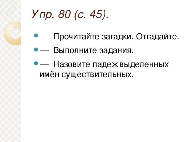 Упр. 80 (с. 45). — Прочитайте загадки. Отгадайте. — Выполните задания. — Назовите падеж выделенных имён существительных.