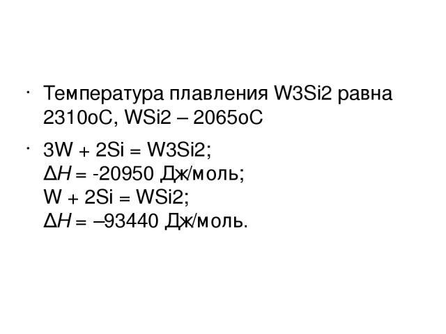 Температура плавления W3Si2равна 2310оС, WSi2– 2065оС 3W + 2Si = W3Si2; ∆H= -20950 Дж/моль; W + 2Si = WSi2; ∆H=–93440 Дж/моль.