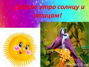 - Доброе утро солнцу и птицам!