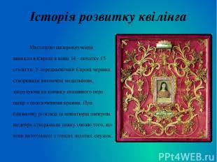 Історія розвитку квілінга Мистецтво паперокручення виникло в Європі в кінці 14 -