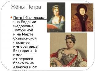 Жёны Петра Петр I был дважды женат: наЕвдокии Федоровне Лопухиной ина Марте Ск