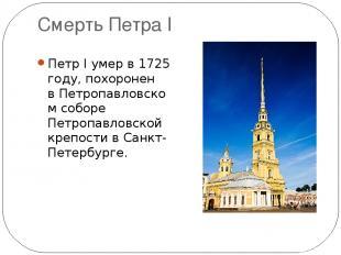Смерть Петра I Петр I умер в1725 году, похоронен вПетропавловском соборе Петро