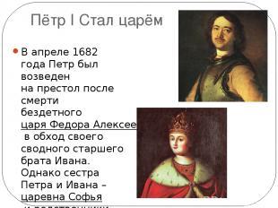 Пётр I Стал царём В апреле 1682 года Петр был возведен напрестол после смерти б