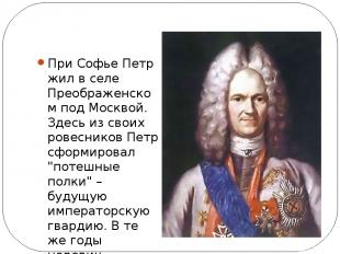 При Софье Петр жил вселе Преображенском подМосквой. Здесь изсвоих ровесников