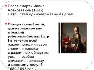 После смерти Ивана Алексеевича (1696)Петр I стал единодержавным царем. Обладая