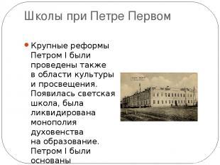 Школы при Петре Первом Крупные реформы Петром I были проведены также вобласти к