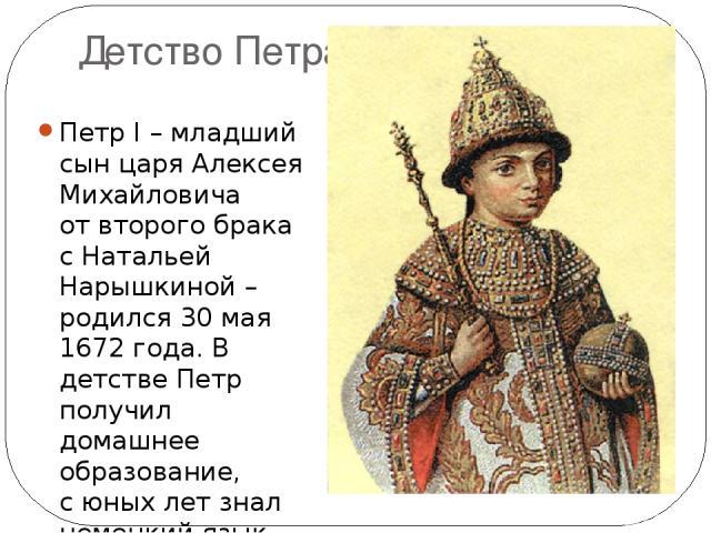 Детство Петра Петр I – младший сын царя Алексея Михайловича отвторого брака сНатальей Нарышкиной – родился 30 мая 1672 года. В детстве Петр получил домашнее образование, сюных лет знал немецкий язык, затем изучал голландский, английский ифранцуз…