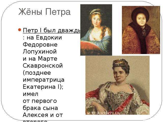 Жёны Петра Петр I был дважды женат: наЕвдокии Федоровне Лопухиной ина Марте Скавронской (позднее императрица Екатерина I); имел отпервого брака сына Алексея иот второго – дочерей Анну иЕлизавету (кроме них 8 детей Петра I умерли враннем детстве).