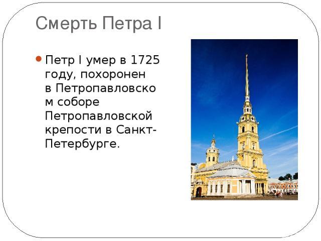 Смерть Петра I Петр I умер в1725 году, похоронен вПетропавловском соборе Петропавловской крепости вСанкт-Петербурге.