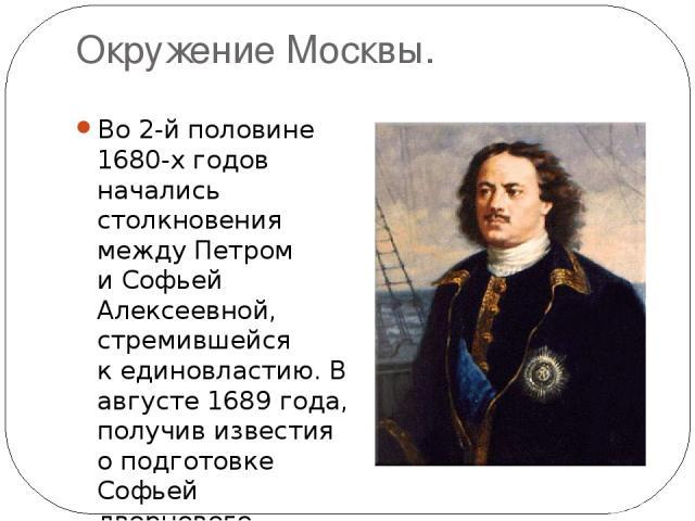 Окружение Москвы. Во 2-й половине 1680-х годов начались столкновения между Петром иСофьей Алексеевной, стремившейся кединовластию. В августе 1689 года, получив известия оподготовке Софьей дворцового переворота, Петр поспешно уехал изПреображенск…