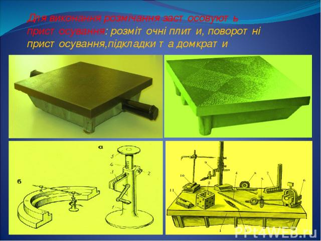 Для виконання розмічання застосовують пристосування: розміточні плити, поворотні пристосування,підкладки та домкрати