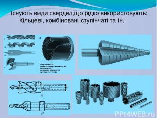 Існують види свердел,що рідко використовують: Кільцеві, комбіновані,ступінчаті т