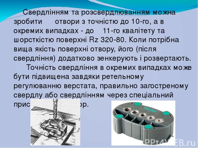 Свердлінням та розсвердлюванням можна зробити отвори з точністю до 10-го, а в окремих випадках - до 11-го квалітету та шорсткістю поверхні Rz 320-80. Коли потрібна вища якість поверхні отвору, його (після свердління) додатково зенкерують і роз…