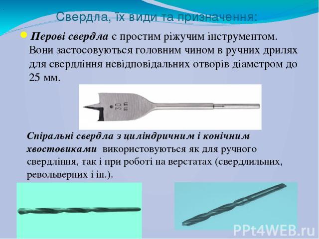 Свердла, їх види та призначення: Перові свердлає простим ріжучим інструментом. Вони застосовуються головним чином в ручних дрилях для свердління невідповідальних отворів діаметром до 25 мм. . Спіральні свердла з циліндричним і конічним хвостовиками…